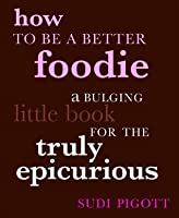 How To Be A Better Foodie: A Bulging Little Book For The Truly Epicurious