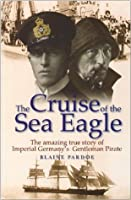 The Cruise Of The Sea Eagle: The Story Of Imperial Germany's Gentleman Pirate