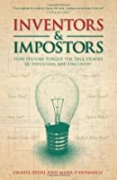 Inventors & Impostors: How History Forgot the True Heroes of Invention and Discovery. Daniel Diehl and Mark P. Donnelly