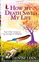 How My Death Saved My Life and Other Stories on My Journey to Wholeness