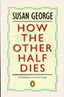 How the Other Half Dies: Real Reasons for World Hunger (Penguin politics)