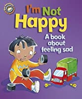 I'm Not Happy - A book about feeling sad (Our Emotions and Behaviour)