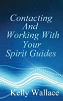 Contacting and Working with Your Spirit Guides: Overcome Obstacles and Manifest Your Every Desire