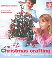 Christmas Crafting with Kids: 35 Projects for the Festive Season. Catherine Woram