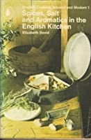 Spices, Salts and Aromatics in the English Kitchen: English Cooking, Ancient and Modern