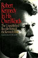Robert Kennedy: In His Own Words: The Unpublished Recollections Of The Kennedy Years