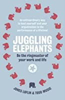Juggling Elephants: Be The Ringmaster Of Your Work And Life