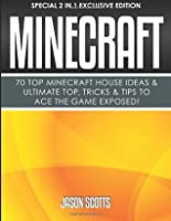 Minecraft: 70 Top Minecraft House Ideas & Ultimate Top, Tricks & Tips to Ace the Game Exposed!: (Special 2 in 1 Exclusive Edition)