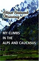 My Climbs in the Alps and Caucasus