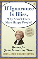 If Ignorance Is Bliss, Why Aren't There More Happy People?: Quotes for Interesting Times
