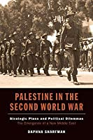 Palestine in the Second World War: Strategic Plans and Political Dilemmas