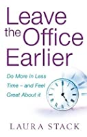 Leave The Office Earlier: Do More In Less Time   And Feel Great About It