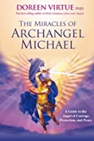 The Miracles Of Archangel Michael: A Guide to the Angel of Courage, Protection and Peace