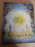 The Green Witch Herbal : Restoring Nature's Magic in Home, Health, and Beauty Care