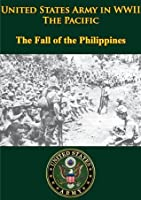 United States Army in WWII - The Pacific - The Fall of the Philippines [Illustrated Edition]