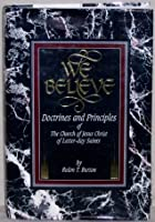 We Believe: Doctrines and Principles of the Church of Jesus Christ of Latter-day Saints (The Mormons)