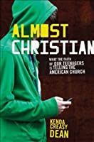 Almost Christian : What the Faith of Our Teenagers is Telling the American Church