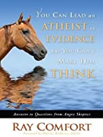 You Can Lead an Atheist to Evidence, But You Can't Make Him Think: Answers to Questions from Angry Skeptics