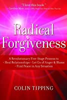 Radical Forgiveness: A Revolutionary Five-Stage Process to:- Heal Relationships- Let Go of Anger and Blame- Find Peace in Any Situation