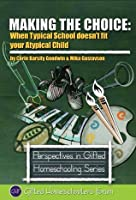 Making the Choice: When Typical School Doesn't Fit Your Atypical Child (Perspectives in Gifted Homeschooling)