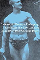 Leisure and Pleasure: Reshaping and Revealing the New Zealand Body 1900-1960