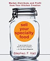 Sell Your Specialty Food: Market, Distribute, and Profit from Your Kitchen Creation