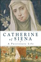 Catherine of Siena: A Passionate Life