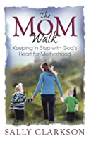 The Mom Walk - xld: Keeping in Step with God's Heart for Motherhood