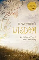 A Woman's Wisdom: How the Book of Proverbs Speaks to Everything