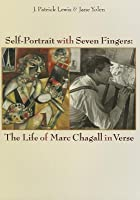 Self-Portrait with Seven Fingers: The Life of Marc Chagall in Verse