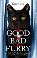 The Good, The Bad and The Furry: The Brand-New Adventures of the World's Most Melancholy Cat and Other Whiskery Friends