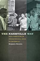 The Nashville Way: Racial Etiquette and the Struggle for Social Justice in a Southern City (Politics and Culture in the Twentieth-Century South)