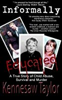 Informally Educated: True Tale of Child Abuse, Survival and Murder