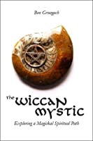 The Wiccan Mystic: Exploring a Magickal Spiritual Path
