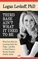 Third Base Ain't What it Used to Be: What Your Kids Are Learning About Sex Today—and How to Teach Them to Become Sexually Healthy Adults