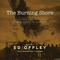 The Burning Shore: How Hitler S U-Boats Brought World War II to America