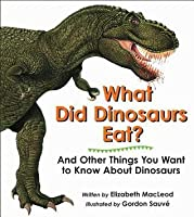 What Did Dinosaurs Eat?: And Other Things You Want to Know about Dinosaurs