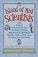 The Island of Mad Scientists: Being an Excursion to the Wilds of Scotland  Involving Many Marvels of Experimental Invention  Pirates  a Heroic Cat  a Mechanical Man and a Monkey