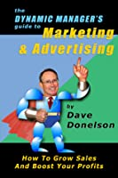 The Dynamic Manager's Guide To Marketing & Advertising: How To Grow Sales And Boost Your Profits