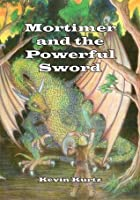 Mortimer and the Powerful Sword (The Adventures of Mortimer Trilogy #1)