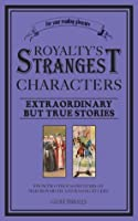 Royalty's Strangest Characters: Extraordinary but true stories from two thousand years of mad monarchs and raving rulers