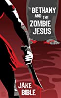 Bethany And The Zombie Jesus: 11 Tales of Horror And Grotesquery