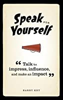 Speak for Yourself: Talk to Impress, Influence and Make an Impact