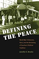 Defining the Peace: World War II Veterans, Race, and the Remaking of Southern Political Tradition