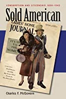 Sold American: Consumption And Citizenship, 1890 1945