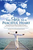 The Path to a Peaceful Heart: Tearing Down the Walls of Childhood Trauma and Finding Freedom, Understanding, and Purpose