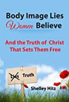 Body Image Lies Women Believe: And the Truth of Christ That Sets Them Free