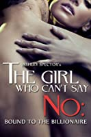 The Girl Who Can't Say No: Bound To The Billionaire (Part One) (A BDSM Erotic Romance Novelette)