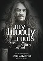 My Bloody Roots: From Sepultura to Soulfly and Beyond: The Autobiography