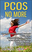PCOS No More: Take Control of PCOS Symptoms & Treatments - A Holistic System of Lifestyle Changes, Diet, & Exercises to Beat Polycystic Ovary Syndrome Naturally & Permanently. PCOS Recipes Included.